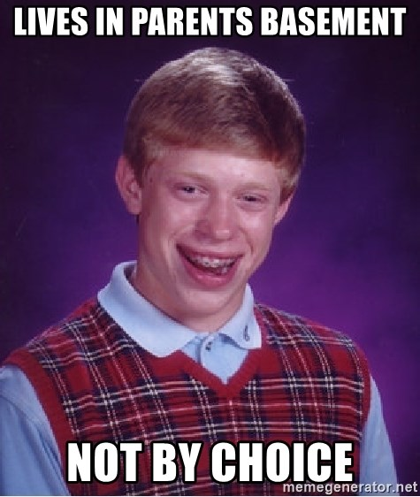 Bad Luck Brian - lives in parents basement not by choice
