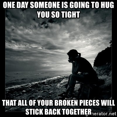 One Day Someone Is Going To Hug You So Tight That All Of Your Broken