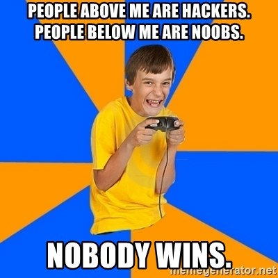 Annoying Gamer Kid - People above me are hackers. People below me are noobs. nobody Wins.