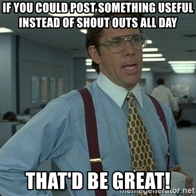 Yeah that'd be great... - If you could post something useful instead of shout outs all day That'd be great!