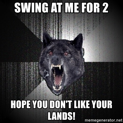 Insanity Wolf - Swing at me for 2 Hope you don't like your lands!