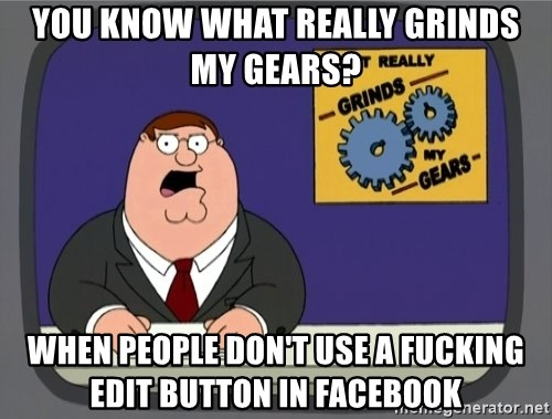 What really grinds my gears - you know what really grinds my gears? when people don't use a fucking edit button in facebook