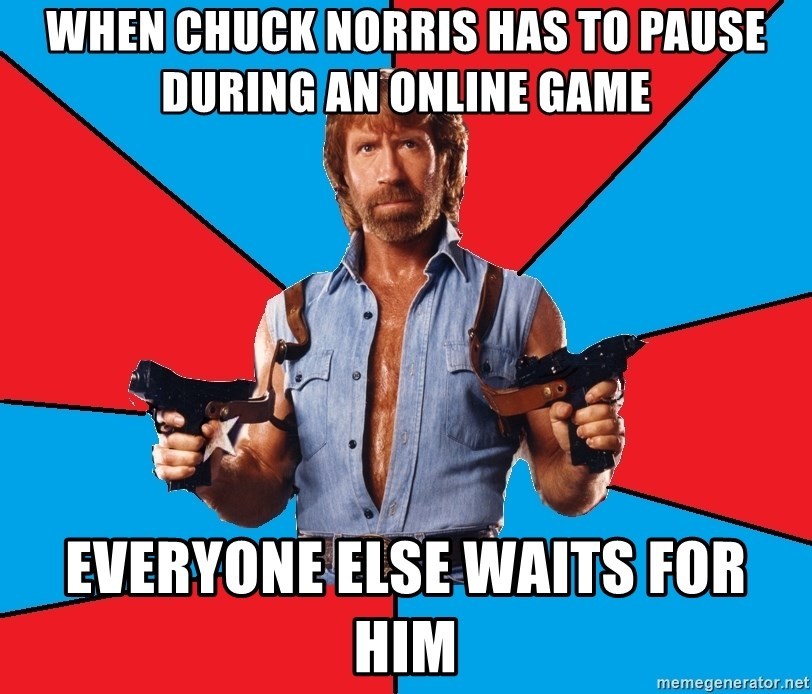 Chuck Norris  - When Chuck Norris has to pause during an online game everyone else waits for him