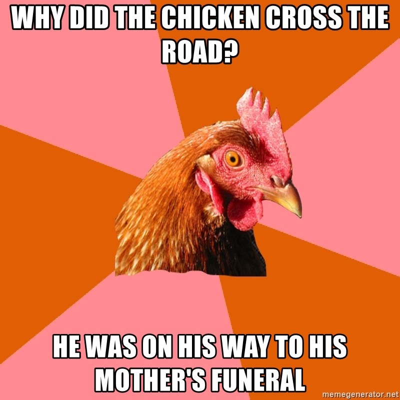 Anti Joke Chicken - Why did the chicken cross the road? He was on his way to his mother's funeral