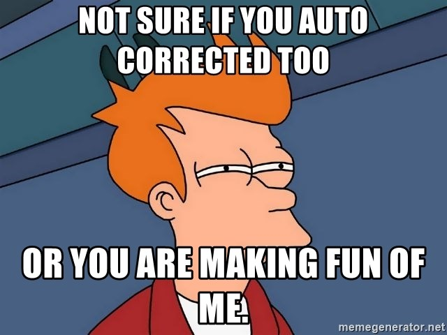 Futurama Fry - Not sure if you auto corrected too Or you are making fun of me.