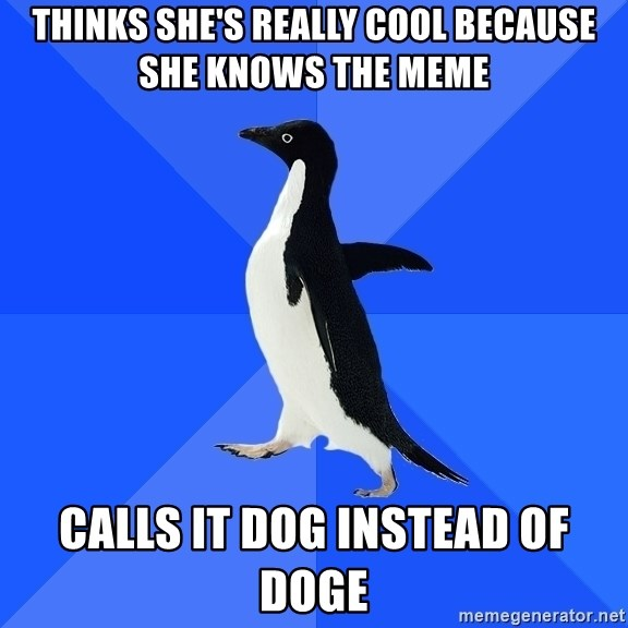 Socially Awkward Penguin - thinks she's really cool because she knows the meme calls it dog instead of doge