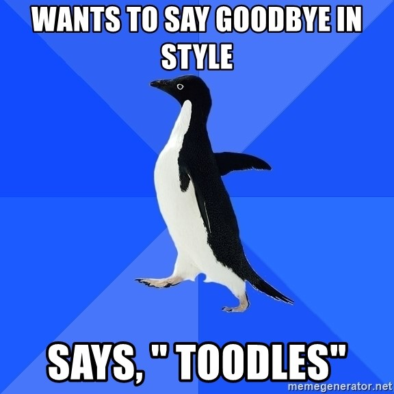 """Socially Awkward Penguin - Wants to say goodbye in style  Says, """" toodles"""""""