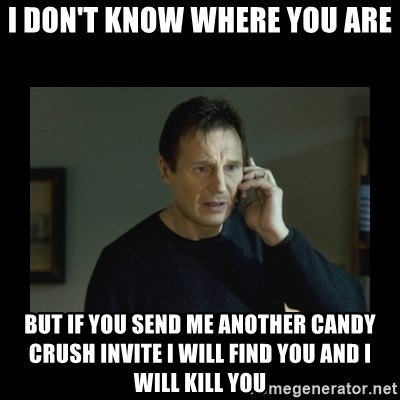 I will find you and kill you - I DON'T KNOW WHERE YOU ARE BUT IF YOU SEND ME ANOTHER CANDY CRUSH INVITE I WILL FIND YOU AND I WILL KILL YOU