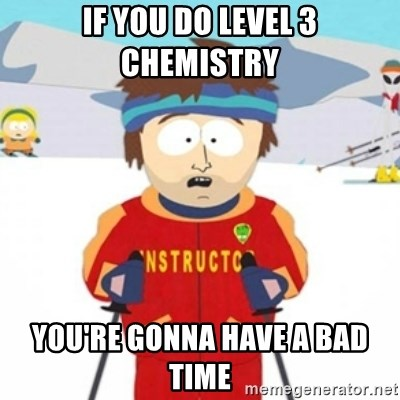 Bad time ski instructor 1 - If you do Level 3 Chemistry You're gonna have a bad time
