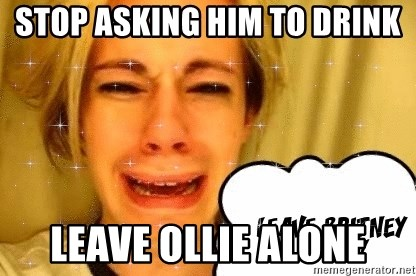 leave britney alone - Stop asking him to drink Leave Ollie alone