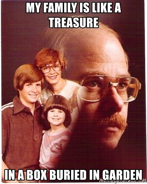 Vengeance Dad - my family is like a treasure in a box buried in garden