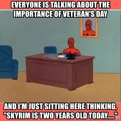 "Masturbating Spider-Man - Everyone is talking about the importance of Veteran's Day And I'm just sitting here thinking, ""Skyrim is two years old today....."""