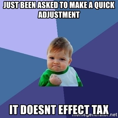 Success Kid - JUST BEEN ASKED TO MAKE A QUICK ADJUSTMENT IT DOESNT EFFECT TAX