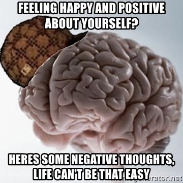 Scumbag Brain - feeling happy and positive about yourself? Heres some negative thoughts, life can't be that easy