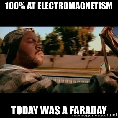 Ice Cube- Today was a Good day - 100% at electromagnetism Today was a Faraday