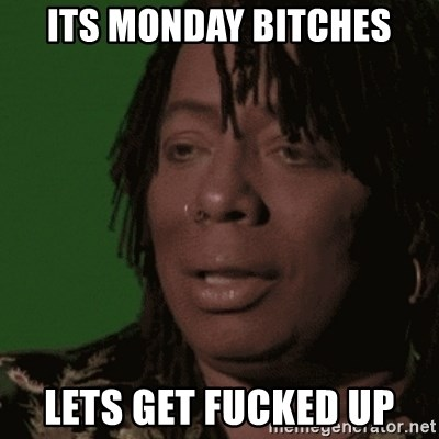 Rick James - its monday bitches lets get fucked up