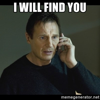 I will Find You Meme - I WILL FIND YOU