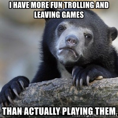 Confession Bear - i have more fun trolling and leaving games than actually playing them