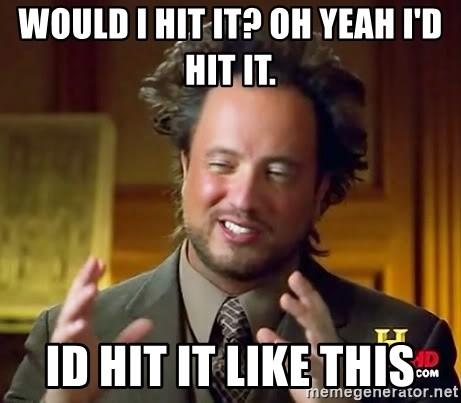 Ancient Aliens - would I hit it? oh yeah I'd hit it. id hit it like this