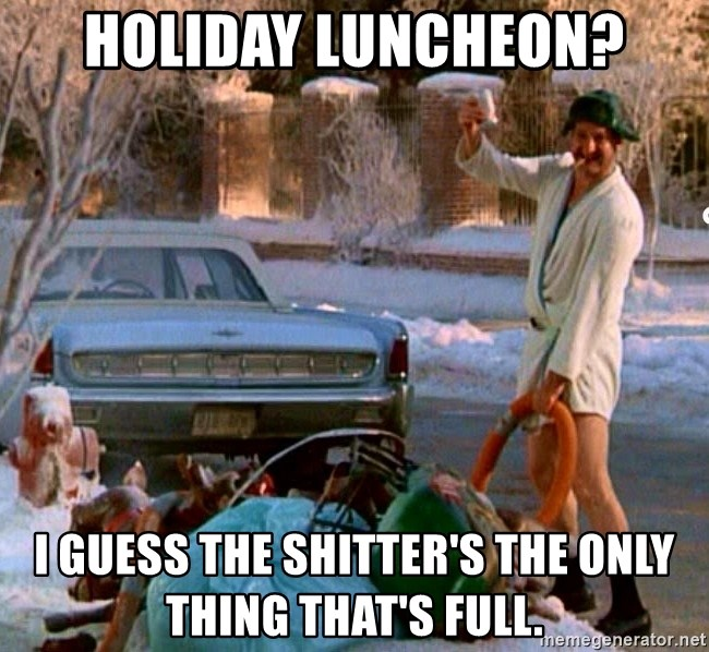 Cousin Eddie - holiday luncheon? i guess the shitter's the only thing that's full.