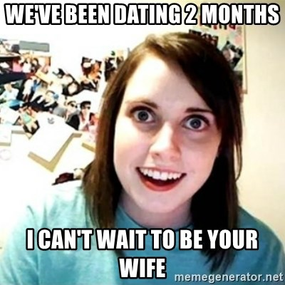 Overly Attached Girlfriend creepy - We've been dating 2 months I can't wait to be your wife