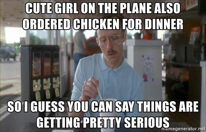 Things are getting pretty Serious (Napoleon Dynamite) - Cute girl on the plane also ordered chicken for dinner So I guess you can say things are getting pretty serious