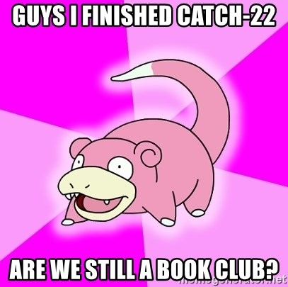 Slowpoke - Guys i finished catch-22 are we still a book club?