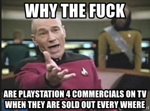 Picard Wtf - WHY THE FUCK ARE PLAYSTATION 4 COMMERCIALS ON TV WHEN THEY ARE SOLD OUT EVERY WHERE