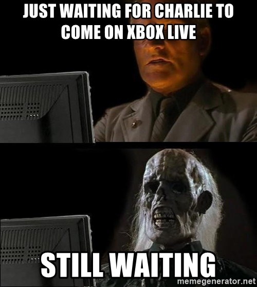 Waiting For - Just waiting for Charlie to come on Xbox Live STILL WAITING