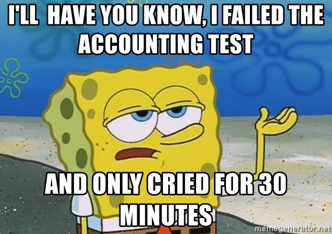 I'll have you know Spongebob - I'll  have you know, I failed the accounting test   and only cried for 30 minutes
