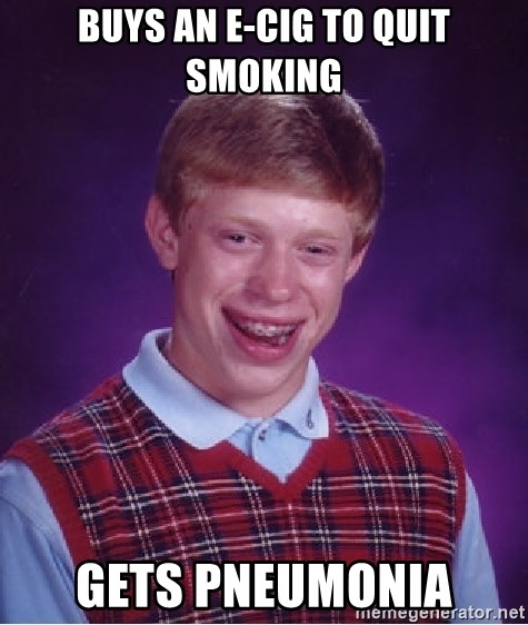 Bad Luck Brian - buys an e-cig to quit smoking gets pneumonia