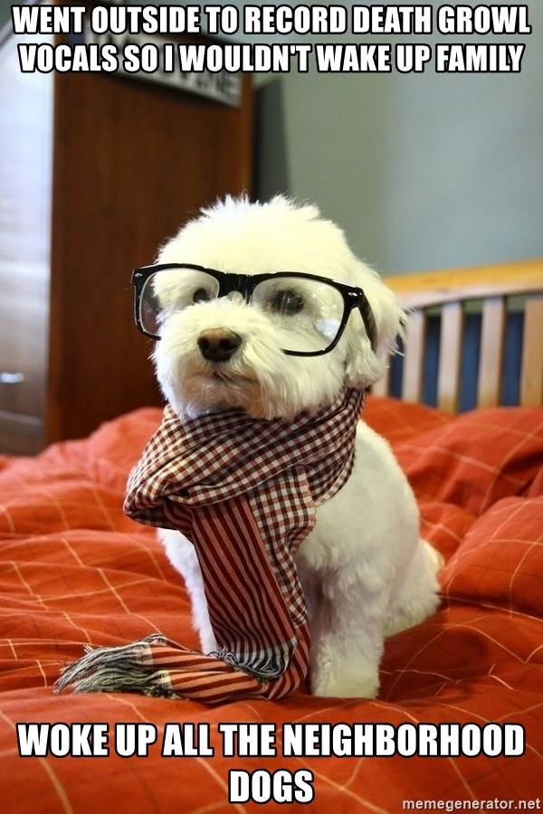 hipster dog - Went outside to record death growl vocals so I wouldn't wake up family Woke up all the neighborhood dogs