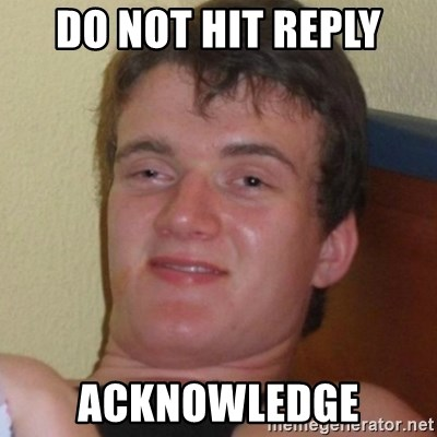 Really highguy - do not hit reply acknowledge
