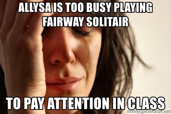 First World Problems - Allysa is too busy playing FAIRWAY SOLITAIR TO PAY ATTENTION IN CLASS