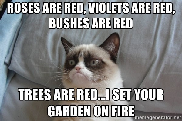 Grumpy cat 5 - Roses are red, Violets are red, Bushes are Red Trees are red...I set your garden on fire