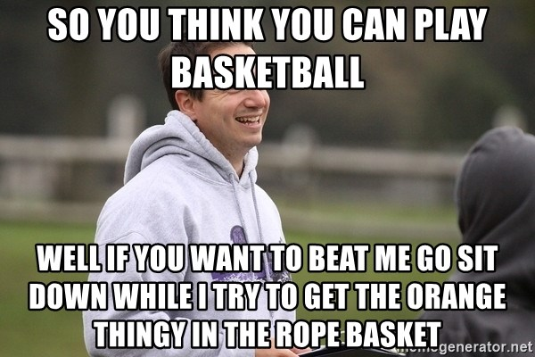 Empty Promises Coach - So you think you can play basketball  Well if you want to beat me go sit down while I try to get the orange thingy in the rope basket