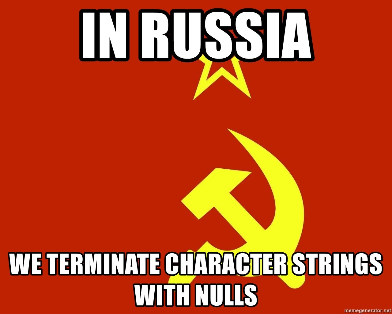 In Soviet Russia - In Russia We terminate character strings with nulls
