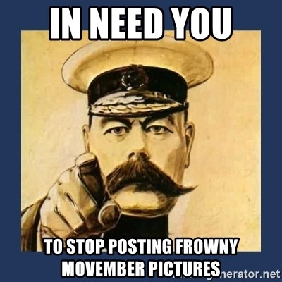 your country needs you - In Need you  to stop posting frowny movember pictures