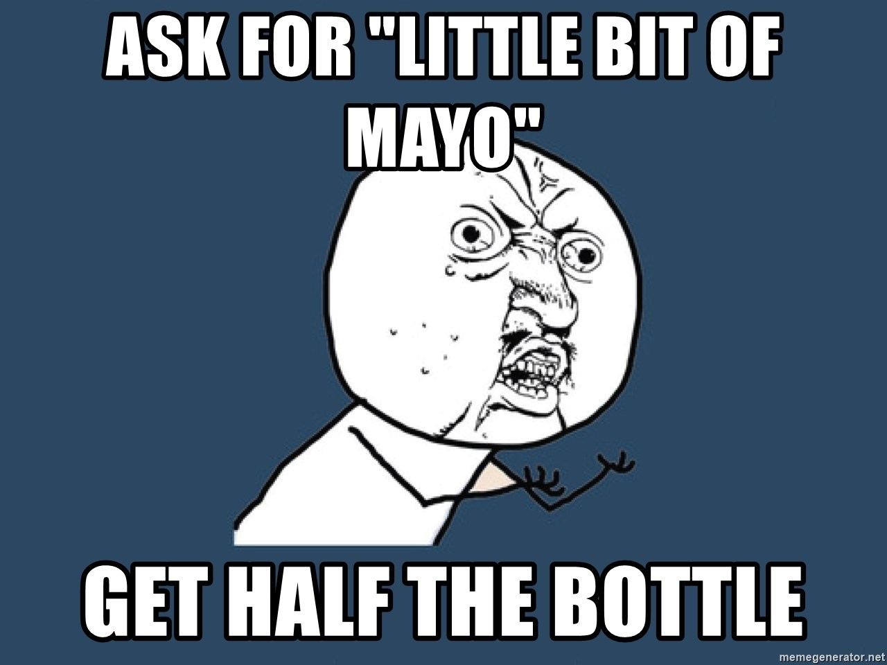 """Y U No - Ask for """"little bit of mayo"""" Get half the bottle"""