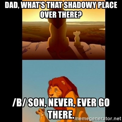 Lion King Shadowy Place - Dad, what's that shadowy place over there? /b/ son, never, ever go there.