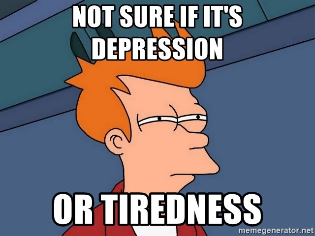 Futurama Fry - Not sure if it's Depression or tiredness