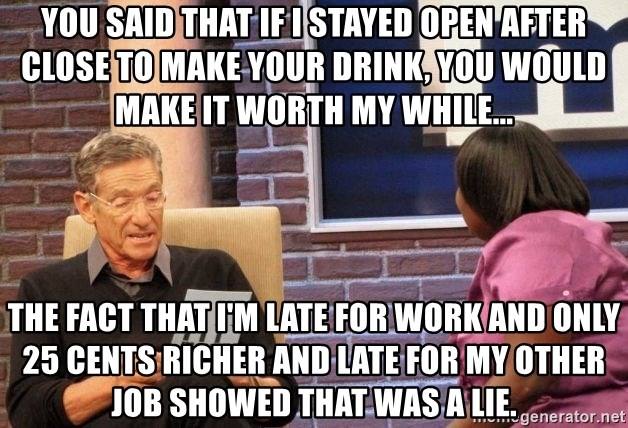 Maury Lie Detector - You said that if I stayed open after close to make your drink, you would make it worth my while...  The fact that I'm late for work and only 25 cents richer and late for my other job showed that was a lie.