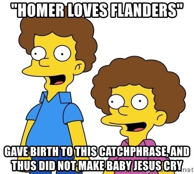 """Rod & Todd Flanders - """"Homer Loves Flanders"""" gave birth to this catchphrase, and thus did not make Baby Jesus cry"""