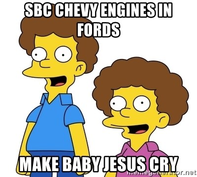 Rod & Todd Flanders - SBC Chevy engines in Fords make Baby Jesus cry