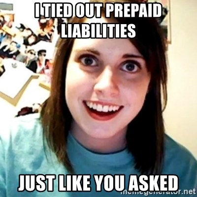 Overly Obsessed Girlfriend - I tied out prepaid liabilities Just like you asked