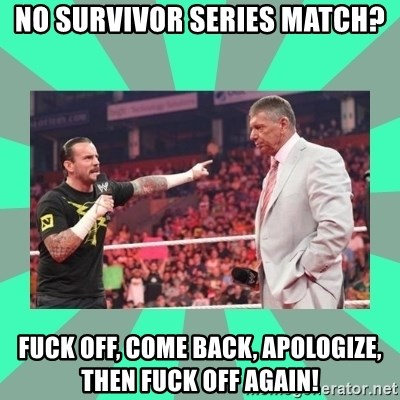 CM Punk Apologize! - No Survivor Series match? Fuck off, come back, apologize, then fuck off again!