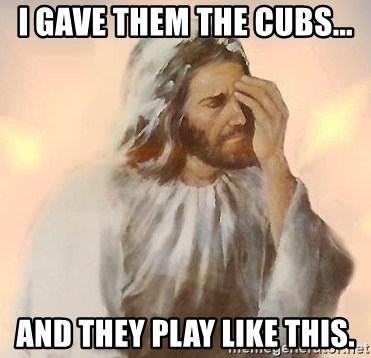 Facepalm Jesus - I gave them the cubs... And they play like this.