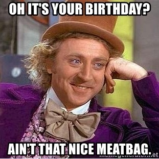 Willy Wonka - Oh it's your birthday? ain't that nice meatbag.