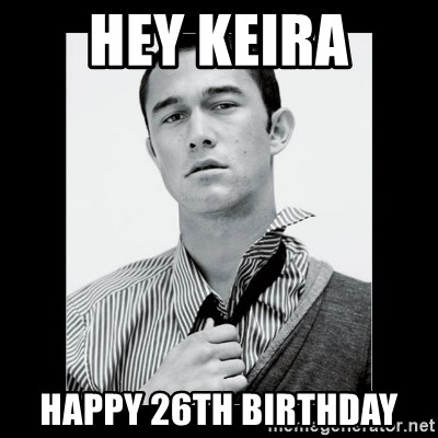 Hey Girl (Joseph Gordon-Levitt) - Hey Keira Happy 26th Birthday