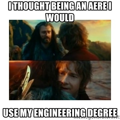 I have never been so wrong - I thought being an AERE I would  use my engineering degree